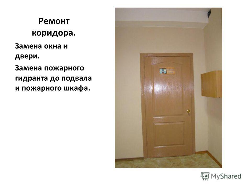 Ремонт коридора. Замена окна и двери. Замена пожарного гидранта до подвала и пожарного шкафа.