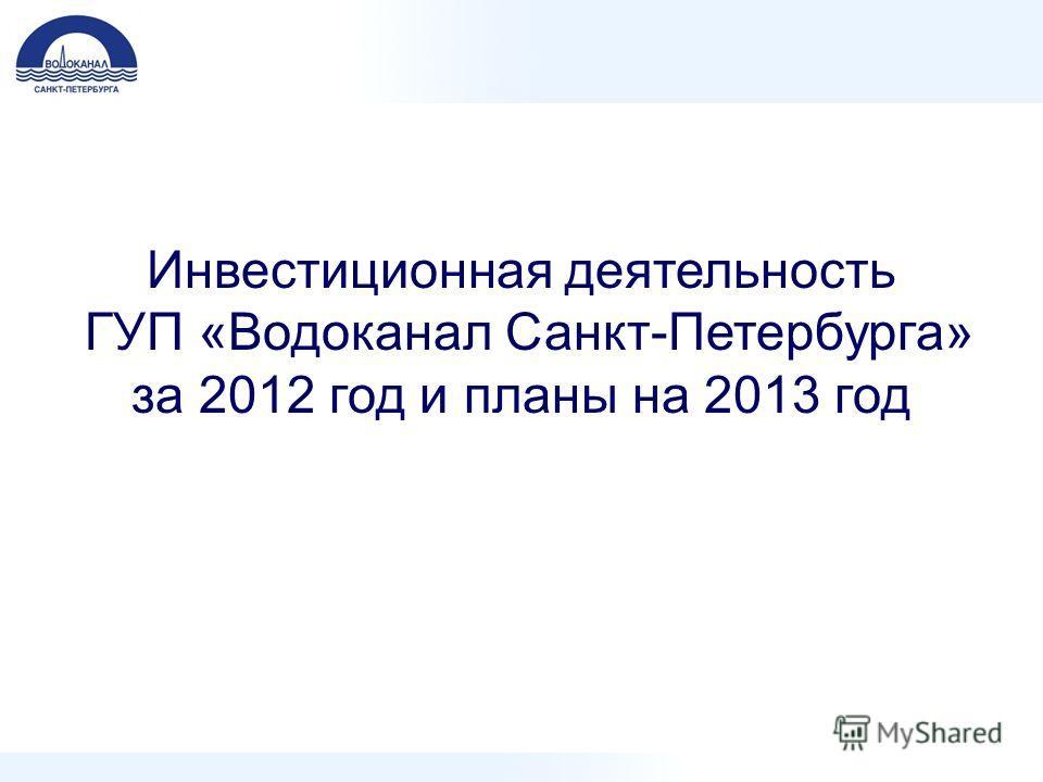 Инвестиционная деятельность ГУП «Водоканал Санкт-Петербурга» за 2012 год и планы на 2013 год