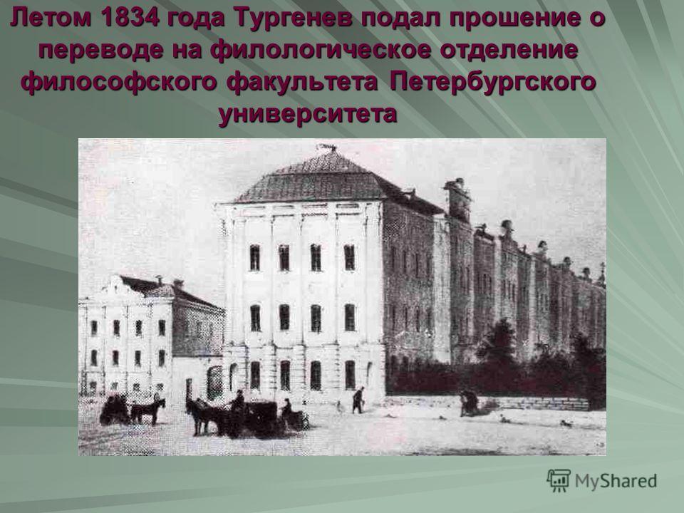 Летом 1834 года Тургенев подал прошение о переводе на филологическое отделение философского факультета Петербургского университета
