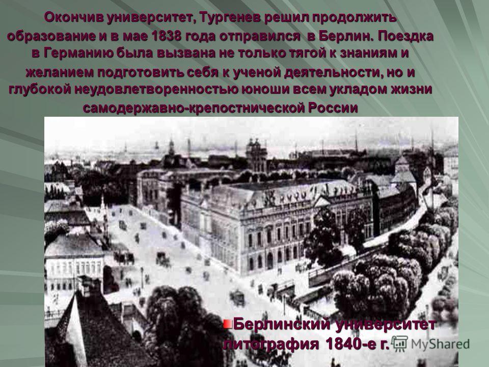 Берлинский университет литография 1840-е г. Окончив университет, Тургенев решил продолжить образование и в мае 1838 года отправился в Берлин. Поездка в Германию была вызвана не только тягой к знаниям и желанием подготовить себя к ученой деятельности,