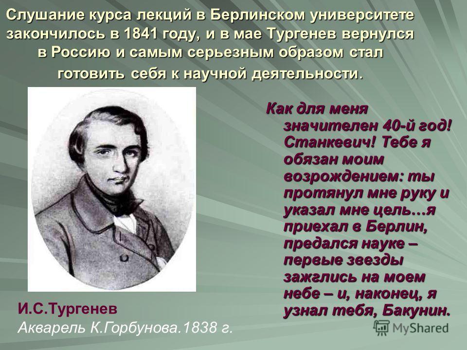 Слушание курса лекций в Берлинском университете закончилось в 1841 году, и в мае Тургенев вернулся в Россию и самым серьезным образом стал готовить себя к научной деятельности. Как для меня значителен 40-й год! Станкевич! Тебе я обязан моим возрожден