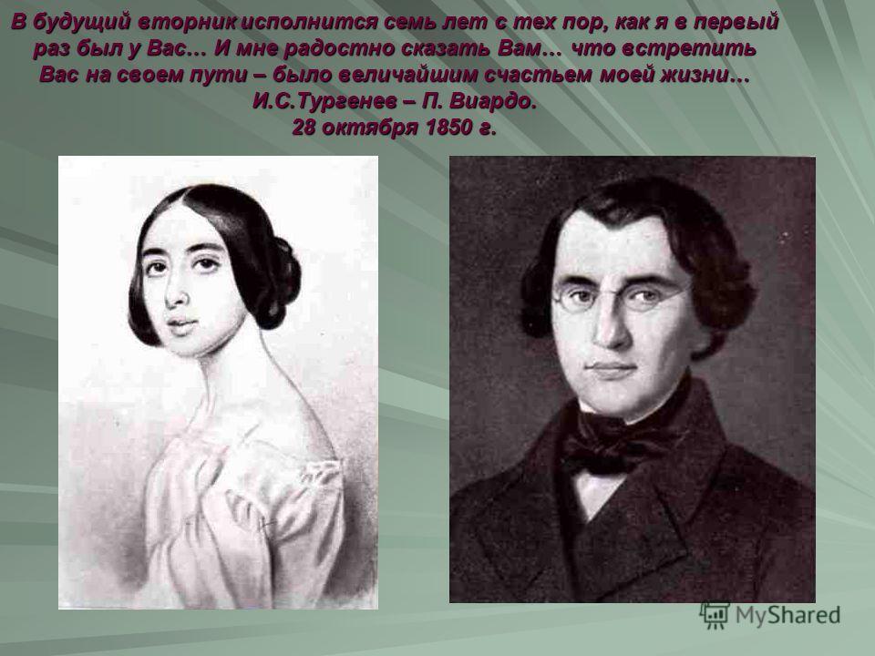 В будущий вторник исполнится семь лет с тех пор, как я в первый раз был у Вас… И мне радостно сказать Вам… что встретить Вас на своем пути – было величайшим счастьем моей жизни… И.С.Тургенев – П. Виардо. 28 октября 1850 г.