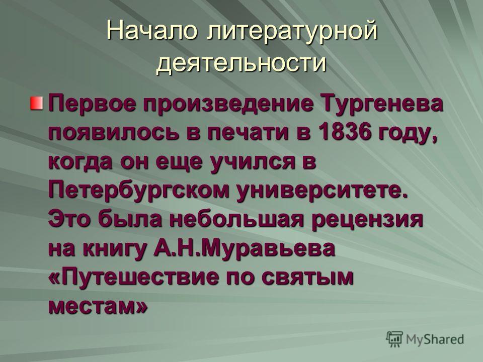 Начало литературной деятельности Первое произведение Тургенева появилось в печати в 1836 году, когда он еще учился в Петербургском университете. Это была небольшая рецензия на книгу А.Н.Муравьева «Путешествие по святым местам»