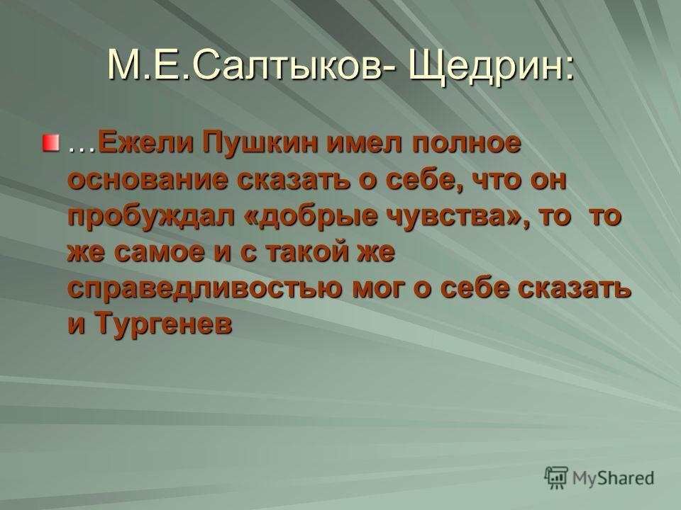 М.Е.Салтыков- Щедрин: …Ежели Пушкин имел полное основание сказать о себе, что он пробуждал «добрые чувства», то то же самое и с такой же справедливостью мог о себе сказать и Тургенев