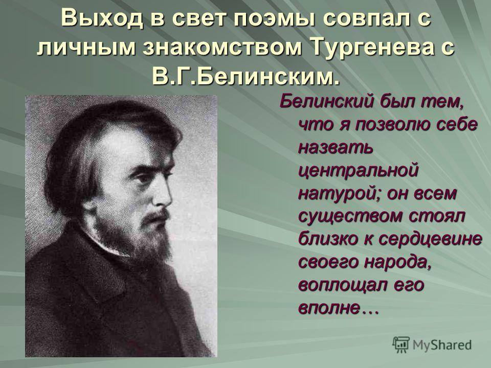 Выход в свет поэмы совпал с личным знакомством Тургенева с В.Г.Белинским. Белинский был тем, что я позволю себе назвать центральной натурой; он всем существом стоял близко к сердцевине своего народа, воплощал его вполне…