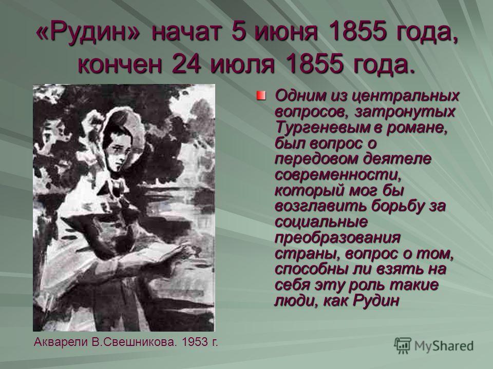 «Рудин» начат 5 июня 1855 года, кончен 24 июля 1855 года. Одним из центральных вопросов, затронутых Тургеневым в романе, был вопрос о передовом деятеле современности, который мог бы возглавить борьбу за социальные преобразования страны, вопрос о том,