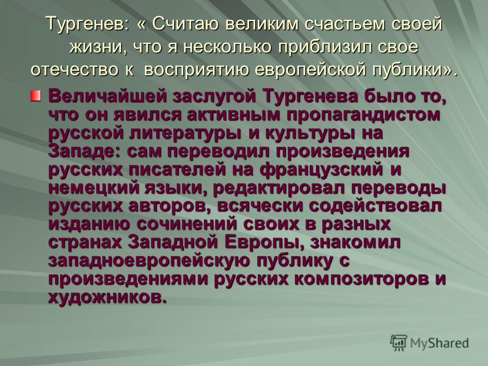 Тургенев: « Считаю великим счастьем своей жизни, что я несколько приблизил свое отечество к восприятию европейской публики». Величайшей заслугой Тургенева было то, что он явился активным пропагандистом русской литературы и культуры на Западе: сам пер