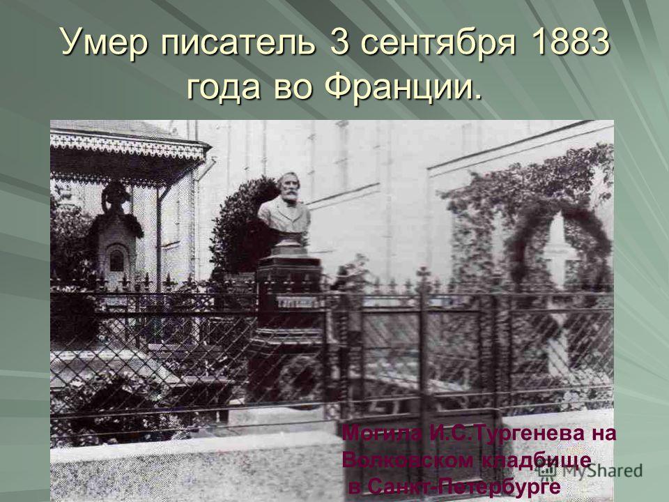 Умер писатель 3 сентября 1883 года во Франции. Могила И.С.Тургенева на Волковском кладбище в Санкт-Петербурге