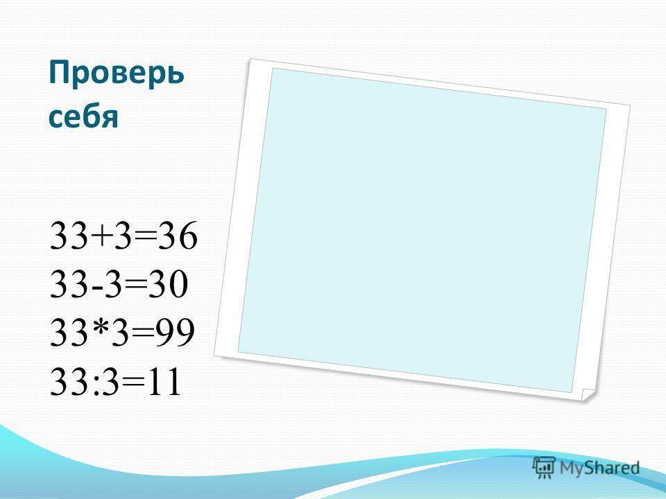 Проверь себя 33+3=36 33-3=30 33*3=99 33:3=11