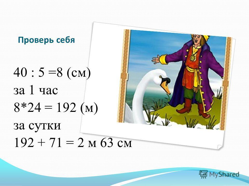 Проверь себя 40 : 5 =8 (см) за 1 час 8*24 = 192 (м) за сутки 192 + 71 = 2 м 63 см