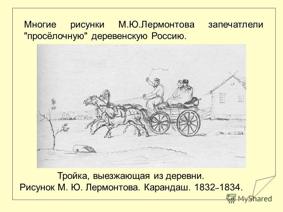 Тройка, выезжающая из деревни. Рисунок М. Ю. Лермонтова. Карандаш. 1832 – 1834. Многие рисунки М.Ю.Лермонтова запечатлели просёлочную деревенскую Россию.