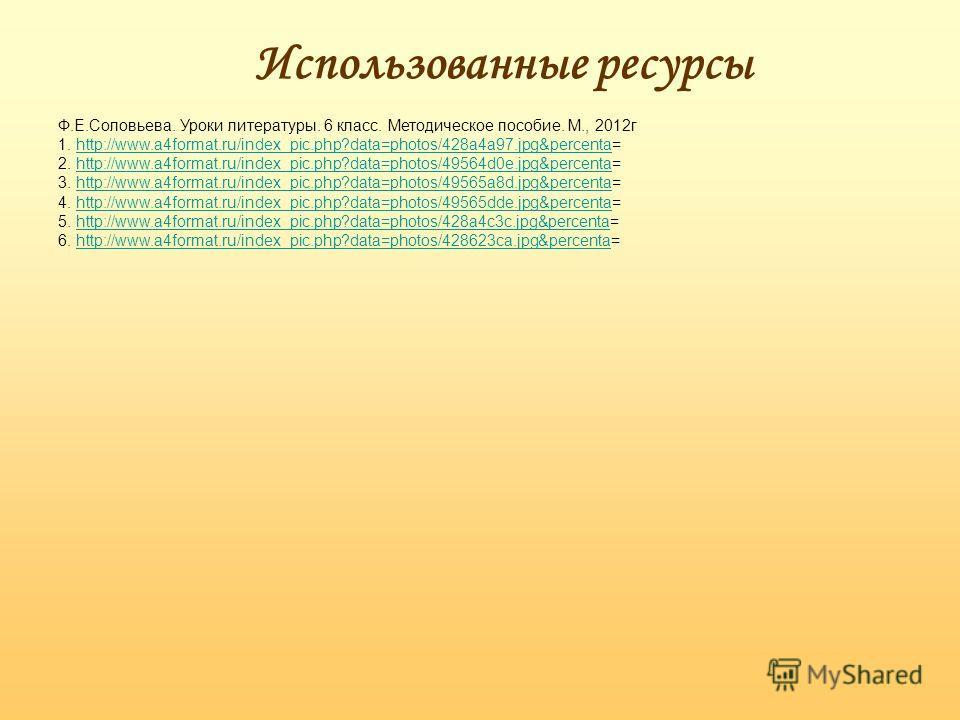 Использованные ресурсы Ф.Е.Соловьева. Уроки литературы. 6 класс. Методическое пособие. М., 2012г 1. http://www.a4format.ru/index_pic.php?data=photos/428a4a97.jpg&percenta=http://www.a4format.ru/index_pic.php?data=photos/428a4a97.jpg&percenta 2. http:
