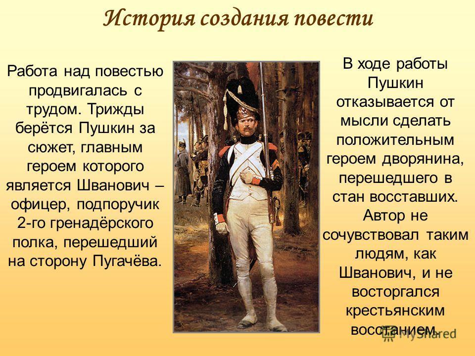 История создания повести Работа над повестью продвигалась с трудом. Трижды берётся Пушкин за сюжет, главным героем которого является Шванович – офицер, подпоручик 2-го гренадёрского полка, перешедший на сторону Пугачёва. В ходе работы Пушкин отказыва