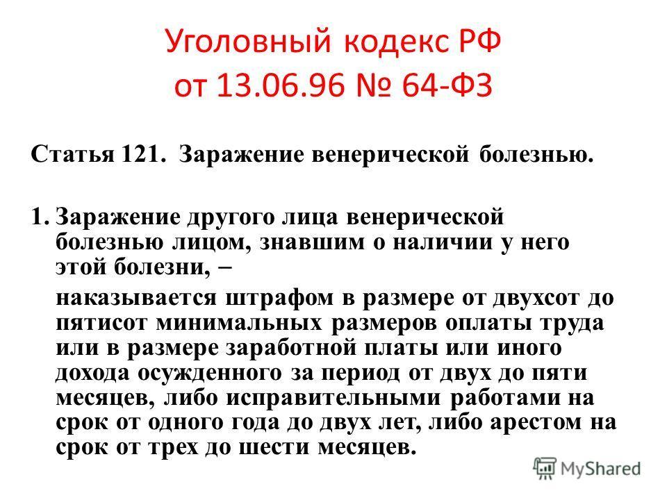 Уголовный кодекс РФ от 13.06.96 64-ФЗ Статья 121. Заражение венерической болезнью. 1.Заражение другого лица венерической болезнью лицом, знавшим о наличии у него этой болезни, наказывается штрафом в размере от двухсот до пятисот минимальных размеров