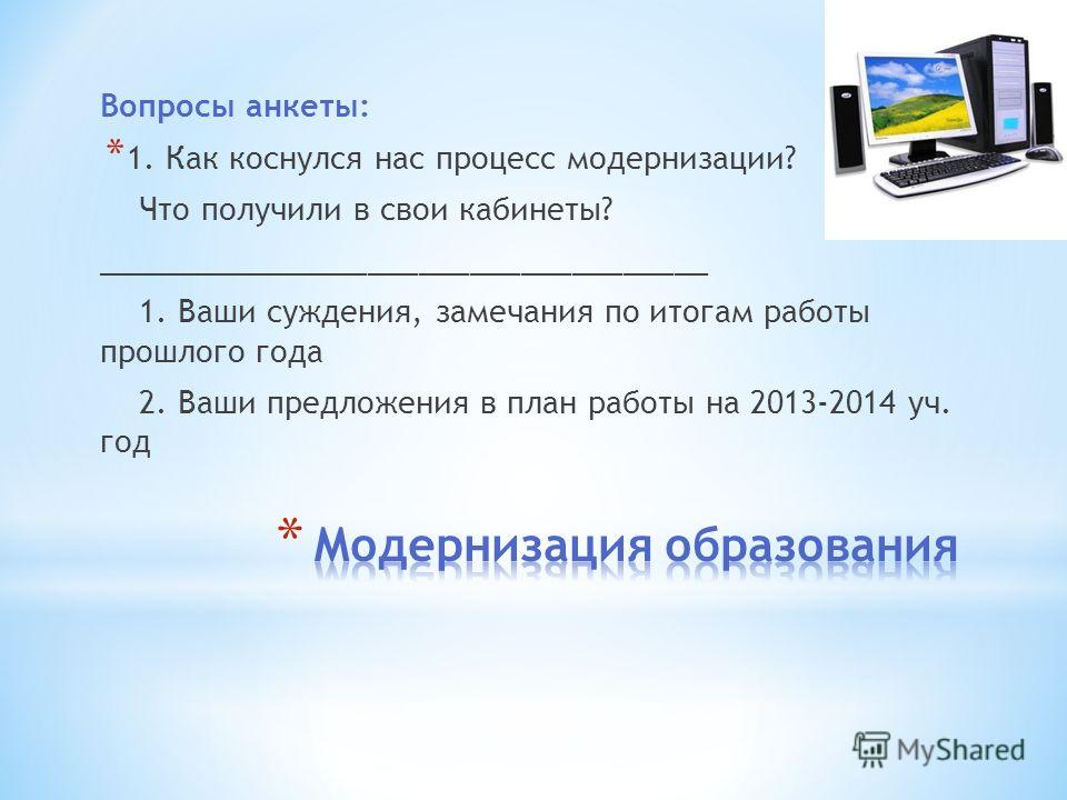 Вопросы анкеты: * 1. Как коснулся нас процесс модернизации? Что получили в свои кабинеты? ____________________________________ 1. Ваши суждения, замечания по итогам работы прошлого года 2. Ваши предложения в план работы на 2013-2014 уч. год