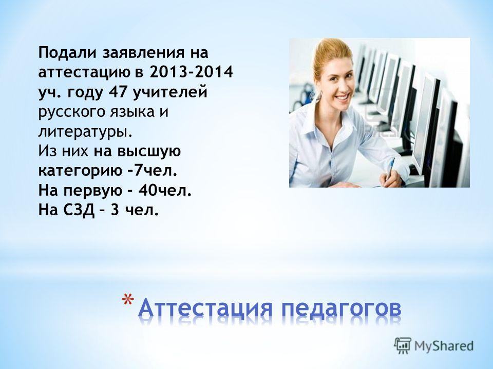 Подали заявления на аттестацию в 2013-2014 уч. году 47 учителей русского языка и литературы. Из них на высшую категорию –7чел. На первую - 40чел. На СЗД – 3 чел.