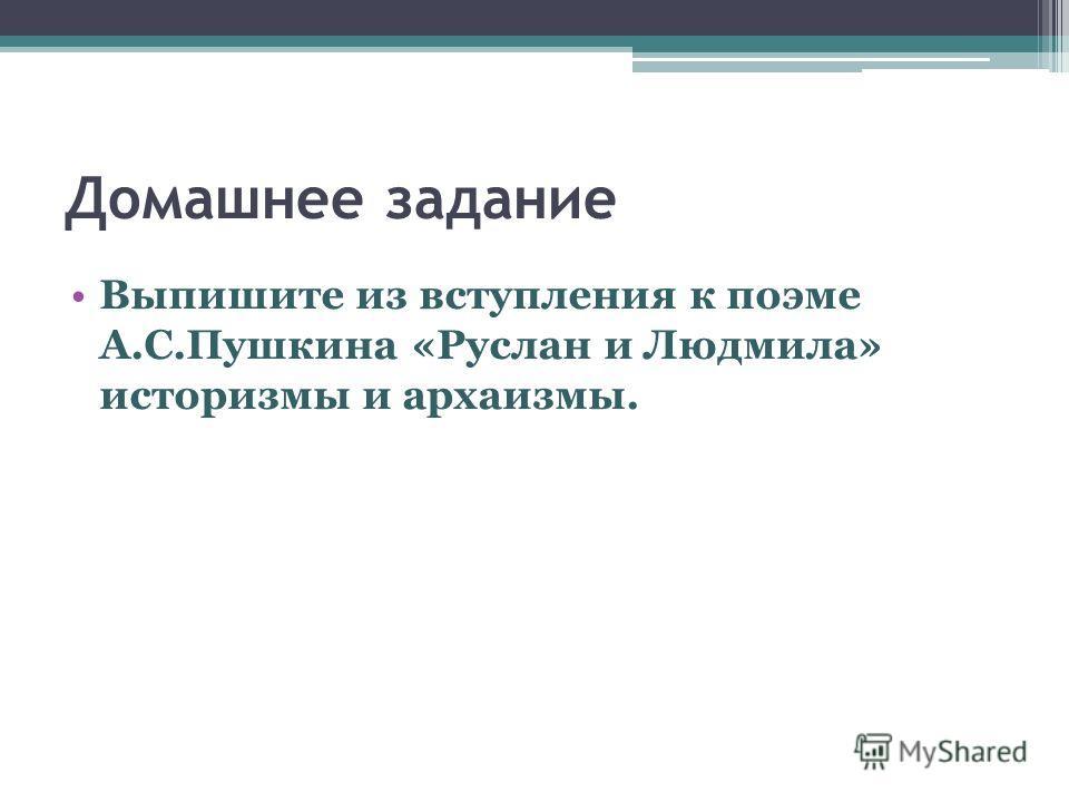 Домашнее задание Выпишите из вступления к поэме А.С.Пушкина «Руслан и Людмила» историзмы и архаизмы.