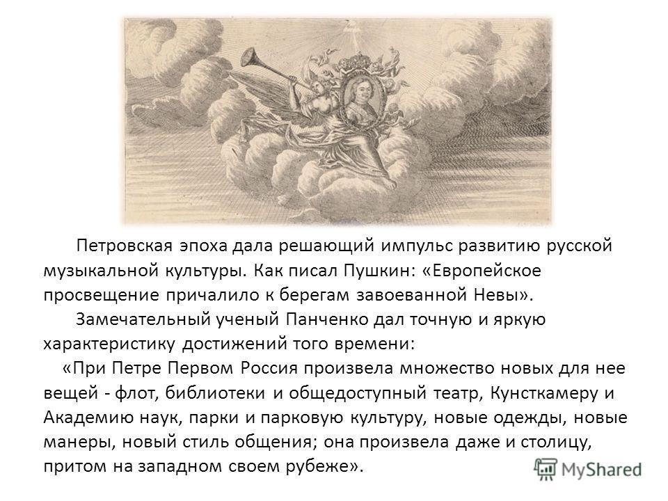 Петровская эпоха дала решающий импульс развитию русской музыкальной культуры. Как писал Пушкин: «Европейское просвещение причалило к берегам завоеванной Невы». Замечательный ученый Панченко дал точную и яркую характеристику достижений того времени: «