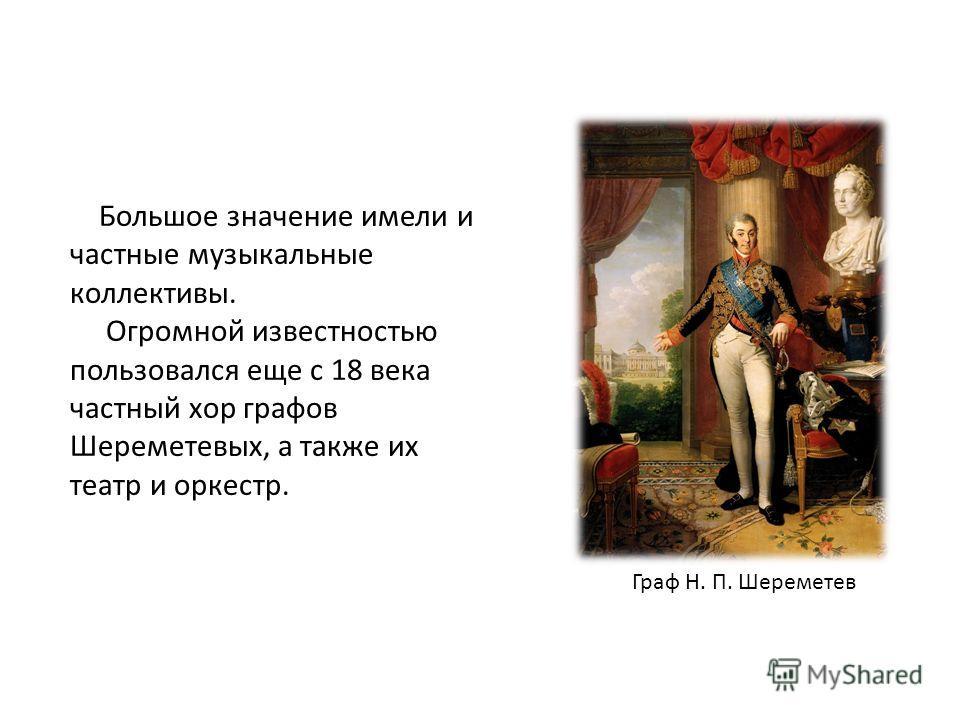 Большое значение имели и частные музыкальные коллективы. Огромной известностью пользовался еще с 18 века частный хор графов Шереметевых, а также их театр и оркестр. Граф Н. П. Шереметев