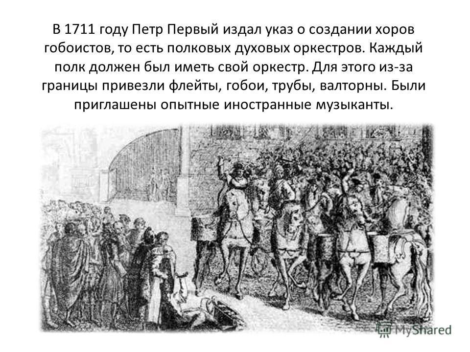 В 1711 году Петр Первый издал указ о создании хоров гобоистов, то есть полковых духовых оркестров. Каждый полк должен был иметь свой оркестр. Для этого из-за границы привезли флейты, гобои, трубы, валторны. Были приглашены опытные иностранные музыкан