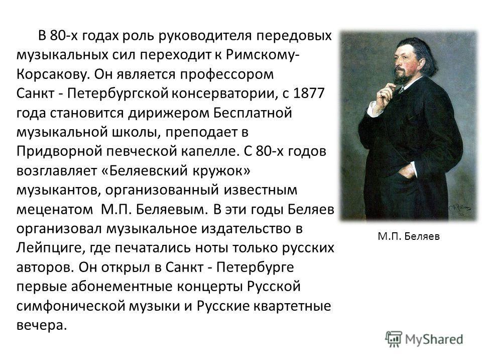 В 80-х годах роль руководителя передовых музыкальных сил переходит к Римскому- Корсакову. Он является профессором Санкт - Петербургской консерватории, с 1877 года становится дирижером Бесплатной музыкальной школы, преподает в Придворной певческой кап