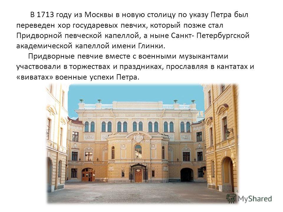 В 1713 году из Москвы в новую столицу по указу Петра был переведен хор государевых певчих, который позже стал Придворной певческой капеллой, а ныне Санкт- Петербургской академической капеллой имени Глинки. Придворные певчие вместе с военными музыкант