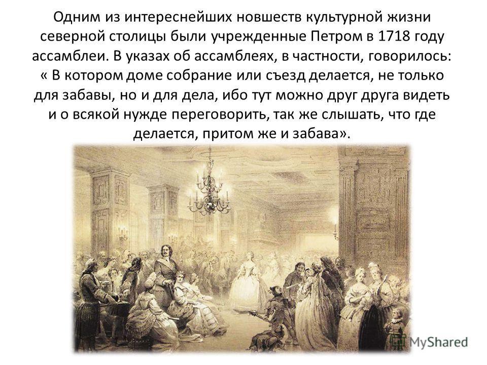 Одним из интереснейших новшеств культурной жизни северной столицы были учрежденные Петром в 1718 году ассамблеи. В указах об ассамблеях, в частности, говорилось: « В котором доме собрание или съезд делается, не только для забавы, но и для дела, ибо т
