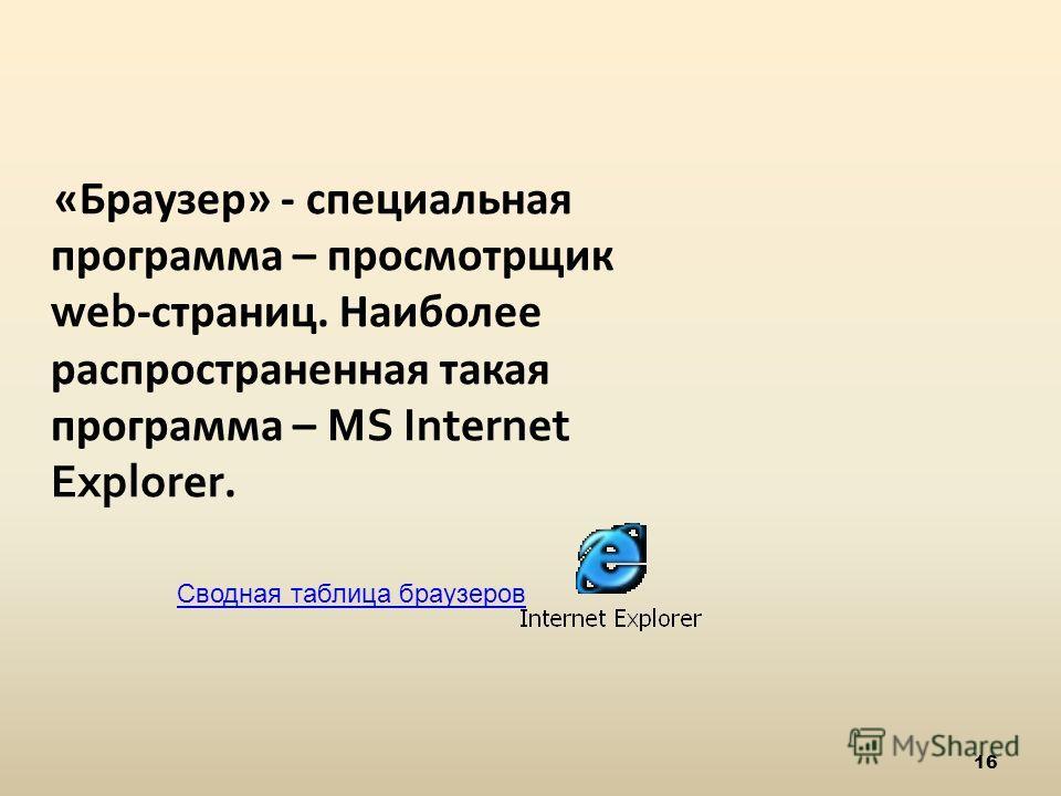 16 «Браузер» - специальная программа – просмотрщик web -страниц. Наиболее распространенная такая программа – MS Internet Explorer. Сводная таблица браузеров