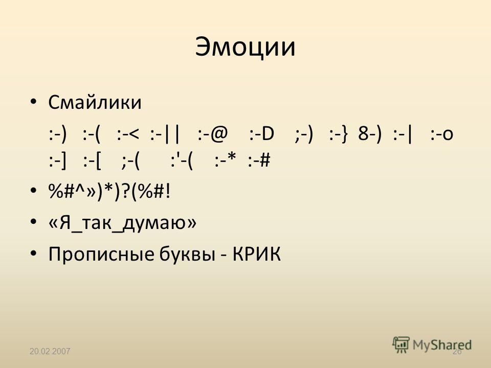 20.02.200726 Эмоции Смайлики :-) :-( :-< :-|| :-@ :-D ;-) :-} 8-) :-| :-o :-] :-[ ;-( :'-( :-* :-# %#^»)*)?(%#! «Я_так_думаю» Прописные буквы - КРИК