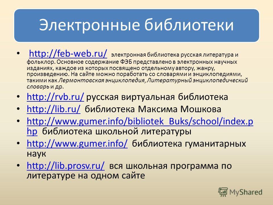 Электронные библиотеки http://feb-web.ru/ электронная библиотека русская литература и фольклор. Основное содержание ФЭБ представлено в электронных научных изданиях, каждое из которых посвящено отдельному автору, жанру, произведению. На сайте можно по