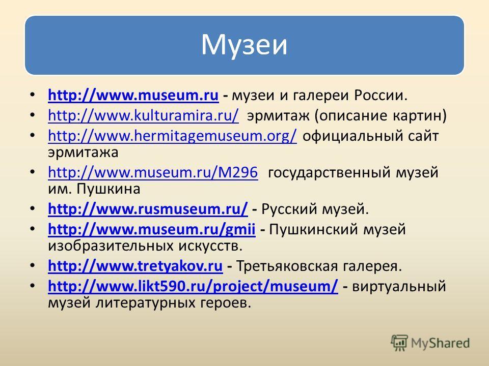 http://www.museum.ru - музеи и галереи России. http://www.museum.ru http://www.kulturamira.ru/ эрмитаж (описание картин) http://www.kulturamira.ru/ http://www.hermitagemuseum.org/ официальный сайт эрмитажа http://www.hermitagemuseum.org/ http://www.m
