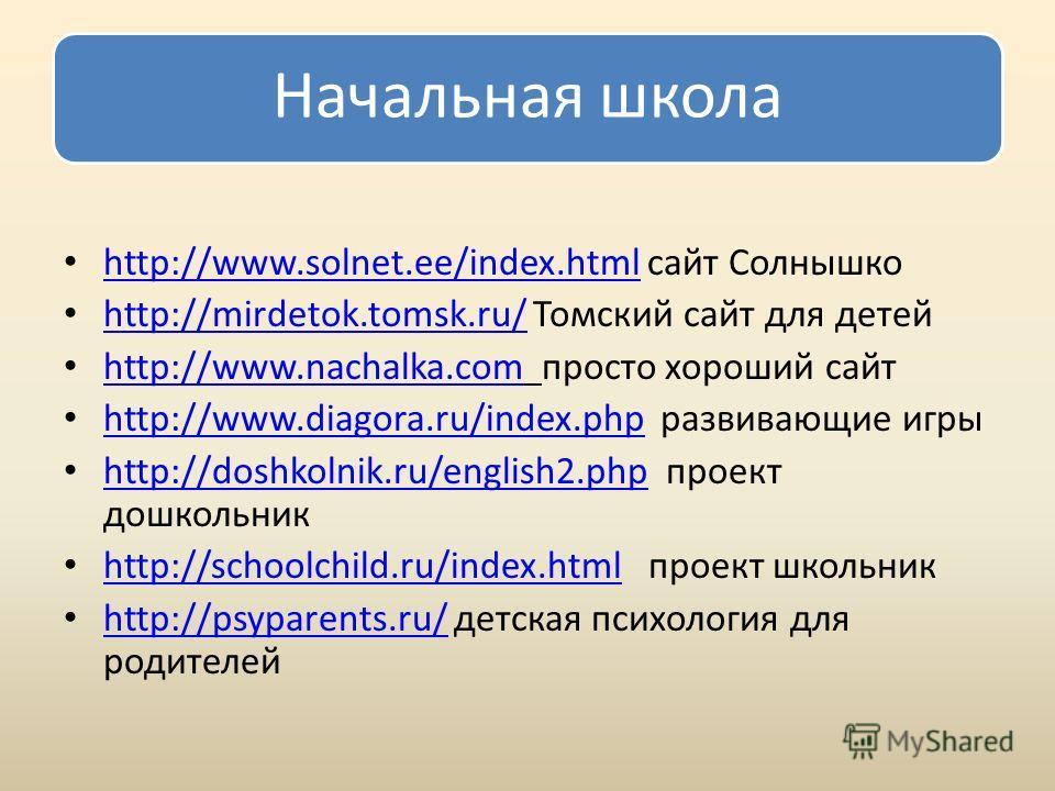 Начальная школа http://www.solnet.ee/index.html сайт Солнышко http://www.solnet.ee/index.html http://mirdetok.tomsk.ru/ Томский сайт для детей http://mirdetok.tomsk.ru/ http://www.nachalka.com просто хороший сайт http://www.nachalka.com http://www.di