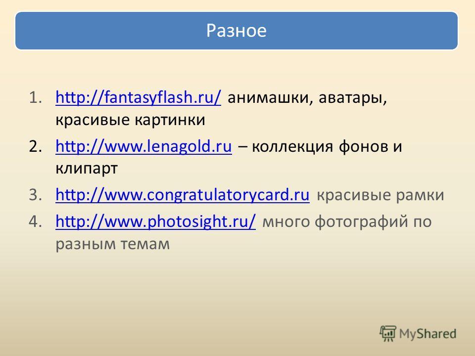 1.http://fantasyflash.ru/ анимашки, аватары, красивые картинкиhttp://fantasyflash.ru/ 2.http://www.lenagold.ru – коллекция фонов и клипартhttp://www.lenagold.ru 3.http://www.congratulatorycard.ru красивые рамкиhttp://www.congratulatorycard.ru 4.http: