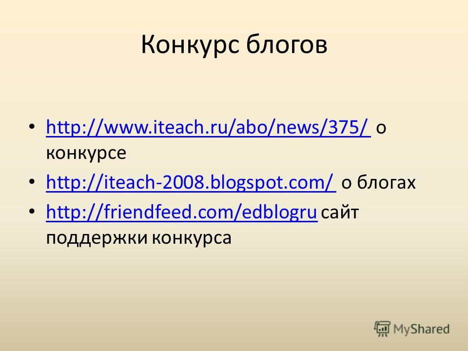 Конкурс блогов http://www.iteach.ru/abo/news/375/ о конкурсе http://www.iteach.ru/abo/news/375/ http://iteach-2008.blogspot.com/ о блогах http://iteach-2008.blogspot.com/ http://friendfeed.com/edblogru сайт поддержки конкурса http://friendfeed.com/ed