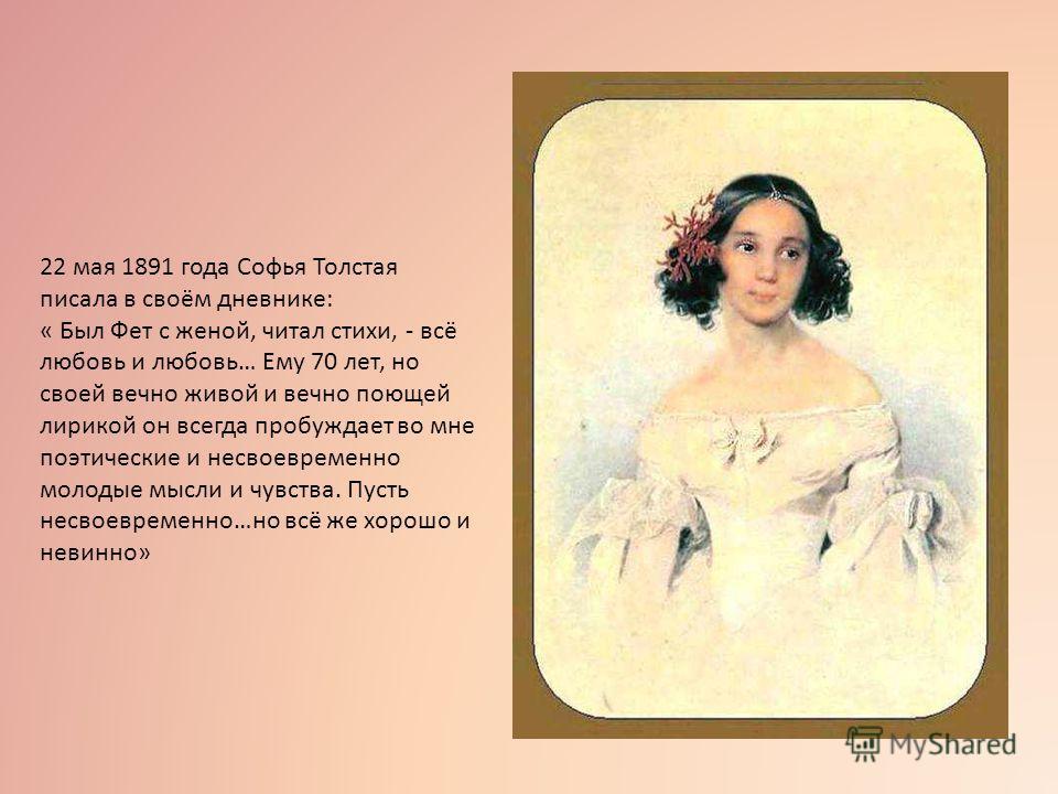 22 мая 1891 года Софья Толстая писала в своём дневнике: « Был Фет с женой, читал стихи, - всё любовь и любовь… Ему 70 лет, но своей вечно живой и вечно поющей лирикой он всегда пробуждает во мне поэтические и несвоевременно молодые мысли и чувства. П