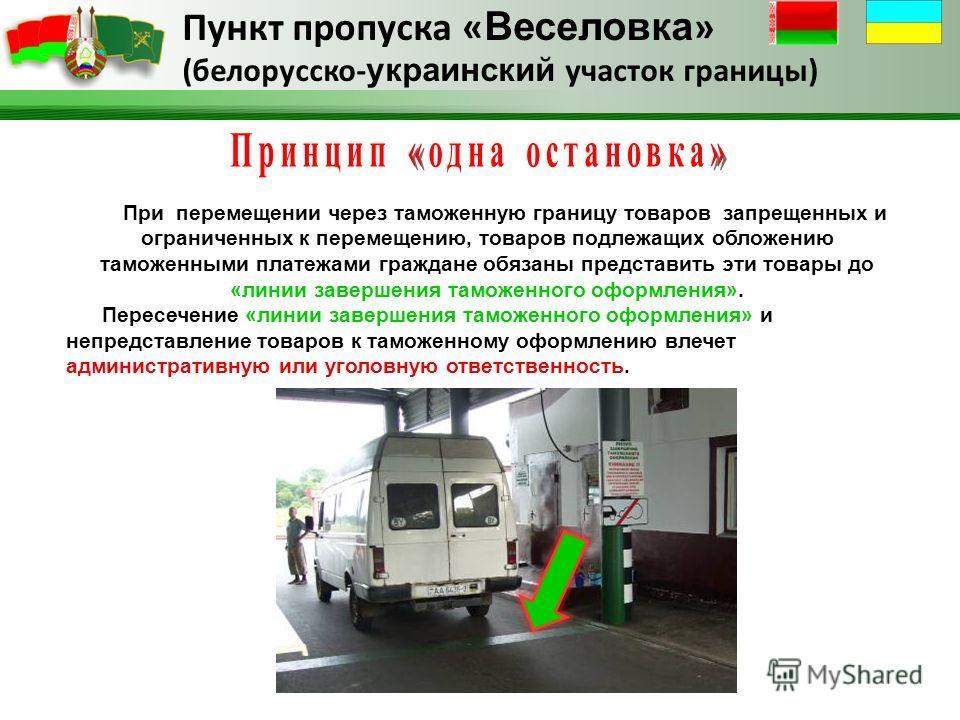 Пункт пропуска « Веселовка » (белорусско- украинский участок границы) При перемещении через таможенную границу товаров запрещенных и ограниченных к перемещению, товаров подлежащих обложению таможенными платежами граждане обязаны представить эти товар