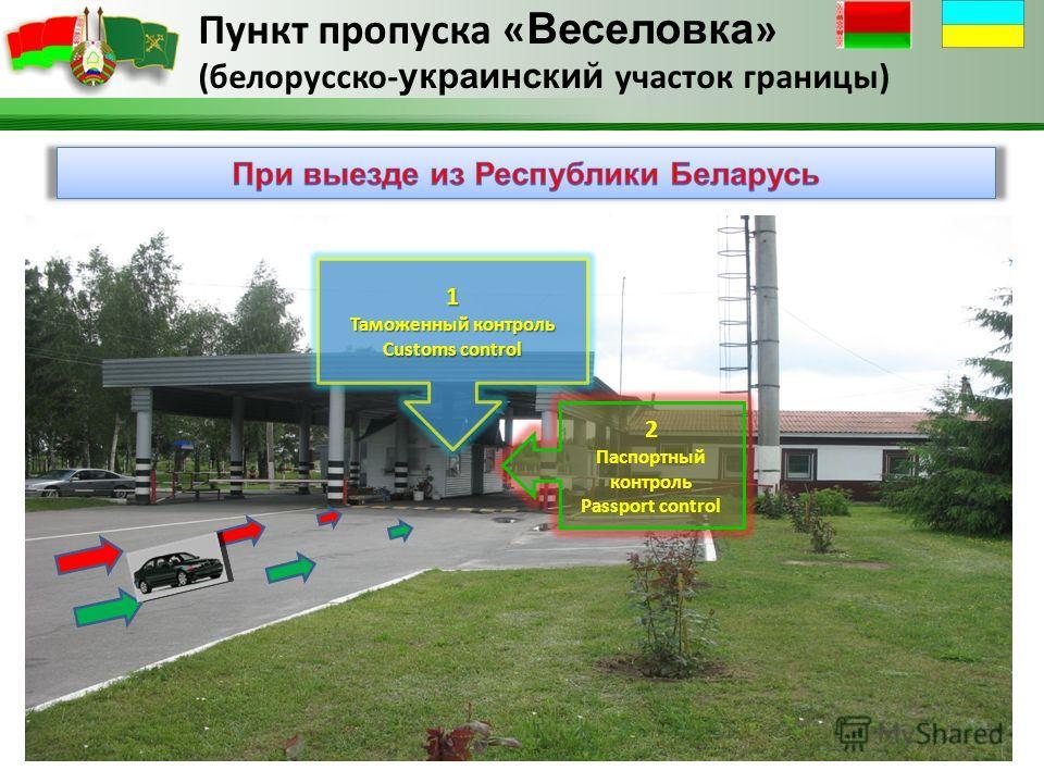 Пункт пропуска « Веселовка » (белорусско- украинский участок границы) 1 Таможенный контроль Customs control 2 Паспортный контроль Passport control