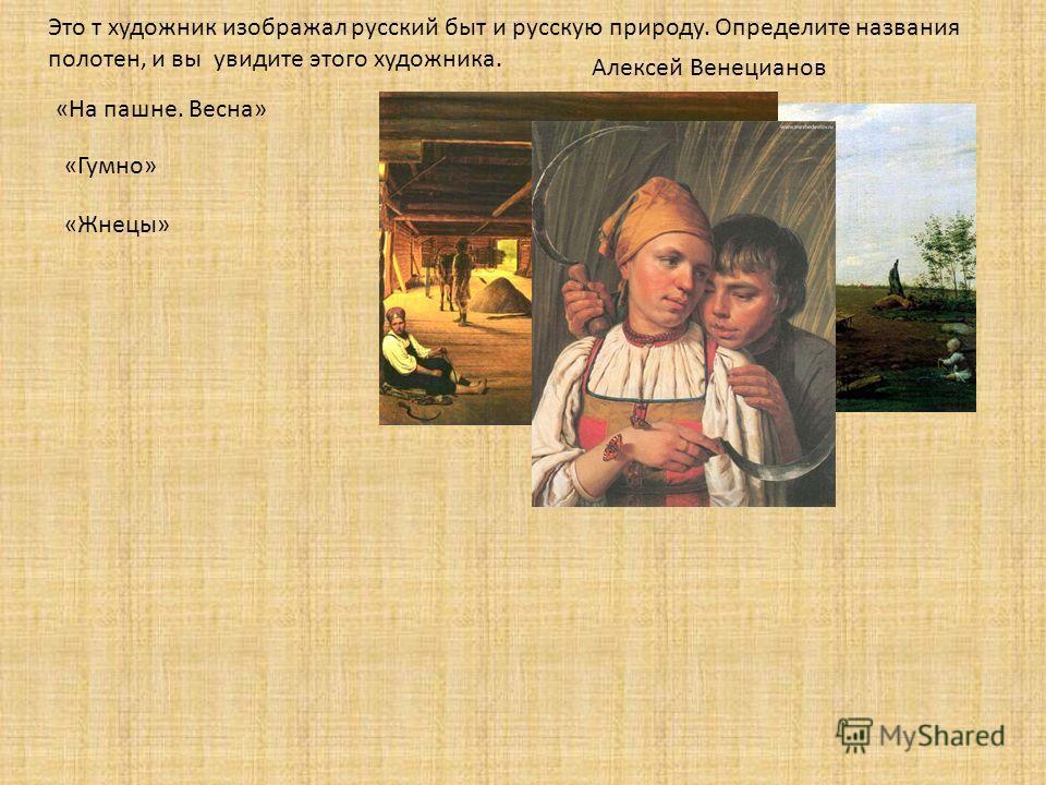 Это т художник изображал русский быт и русскую природу. Определите названия полотен, и вы увидите этого художника. «Жнецы» «На пашне. Весна» «Гумно» Алексей Венецианов