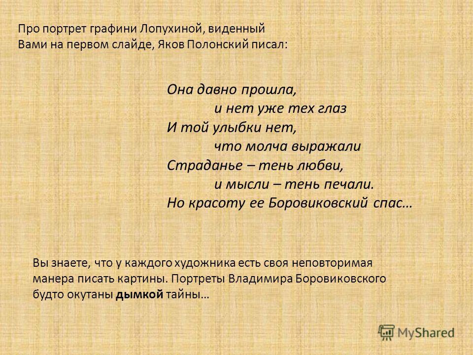 Про портрет графини Лопухиной, виденный Вами на первом слайде, Яков Полонский писал: Она давно прошла, и нет уже тех глаз И той улыбки нет, что молча выражали Страданье – тень любви, и мысли – тень печали. Но красоту ее Боровиковский спас… Вы знаете,