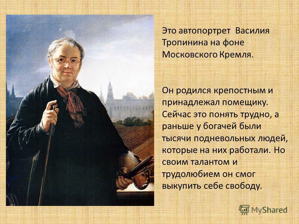 Это автопортрет Василия Тропинина на фоне Московского Кремля. Он родился крепостным и принадлежал помещику. Сейчас это понять трудно, а раньше у богачей были тысячи подневольных людей, которые на них работали. Но своим талантом и трудолюбием он смог
