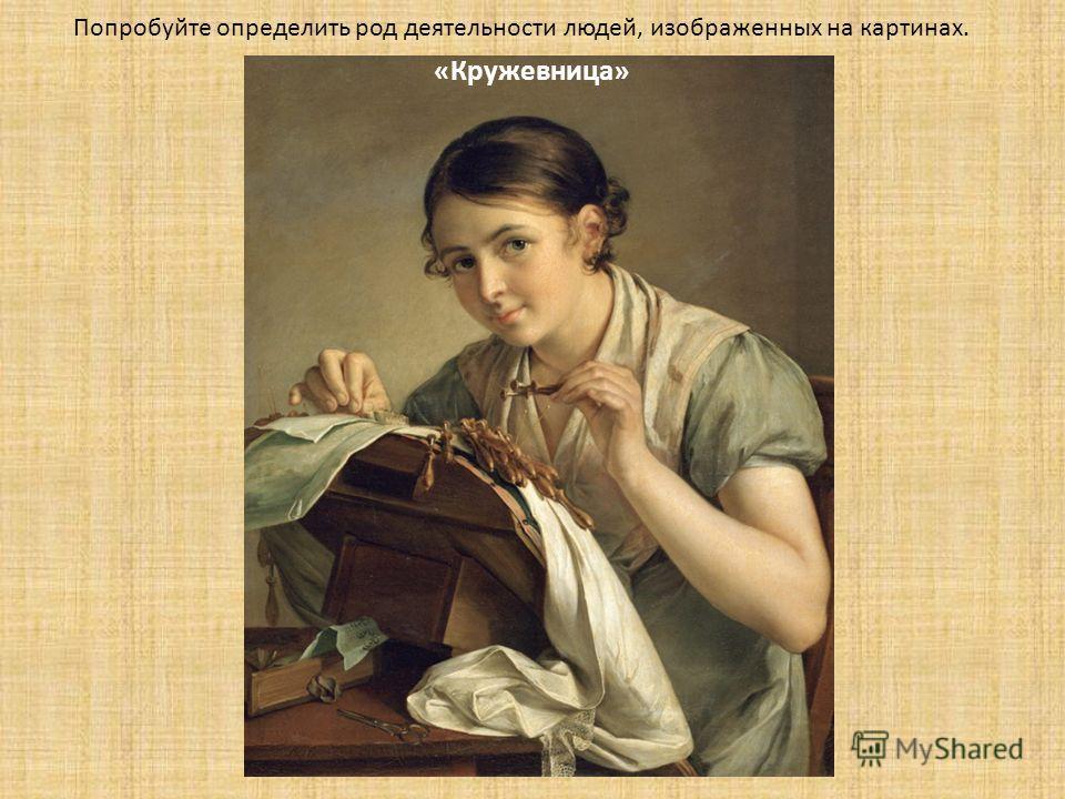 Попробуйте определить род деятельности людей, изображенных на картинах. «Кружевница»