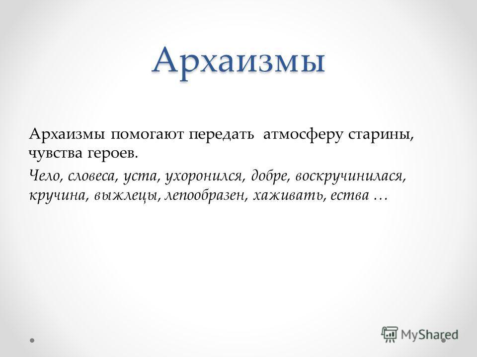 Архаизмы Архаизмы помогают передать атмосферу старины, чувства героев. Чело, словеса, уста, ухоронился, добре, воскручинилася, кручина, выжлецы, лепообразен, хаживать, ества …