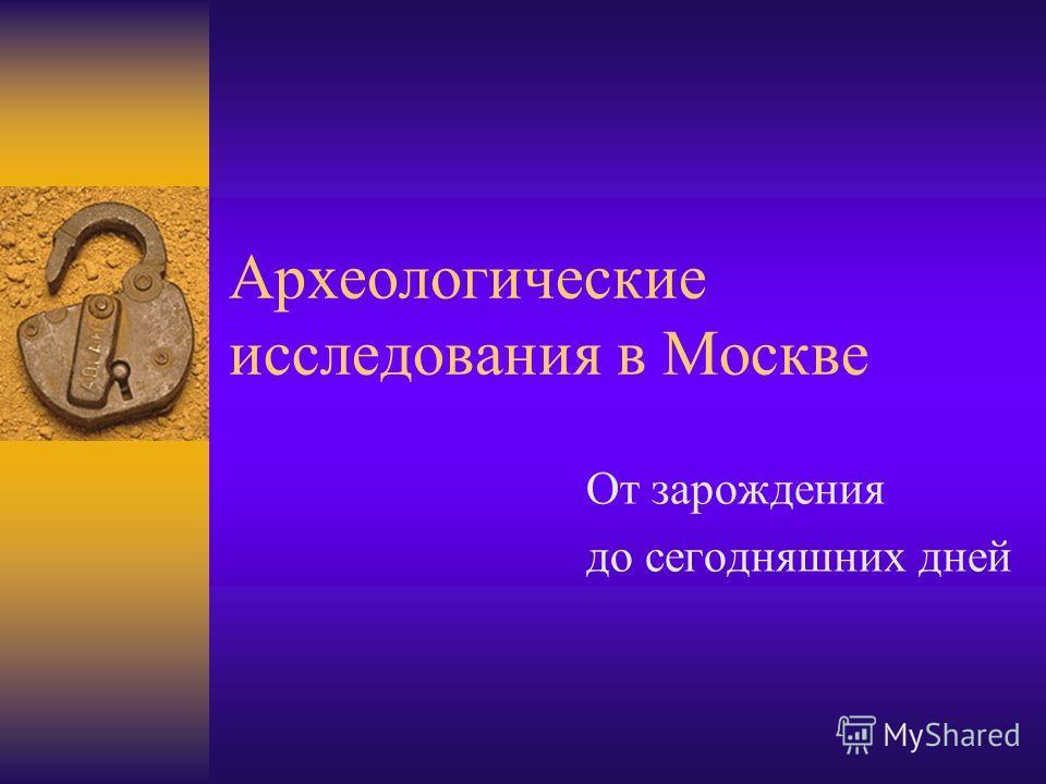 Археологические исследования в Москве От зарождения до сегодняшних дней