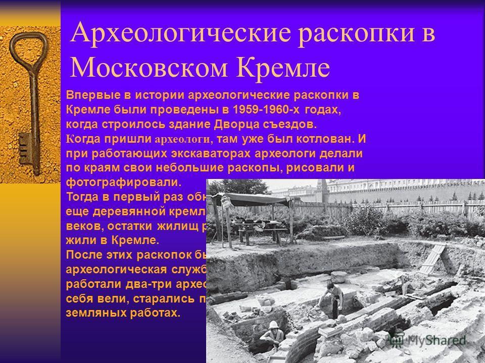 Археологические раскопки в Московском Кремле Впервые в истории археологические раскопки в Кремле были проведены в 1959-1960-х годах, когда строилось здание Дворца съездов. К огда пришли археологи, там уже был котлован. И при работающих экскаваторах а