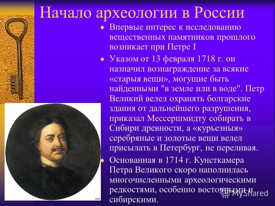 Начало археологии в России Впервые интерес к исследованию вещественных памятников прошлого возникает при Петре I Указом от 13 февраля 1718 г. он назначил вознаграждение за всякие «старыя вещи», могущие быть найденными