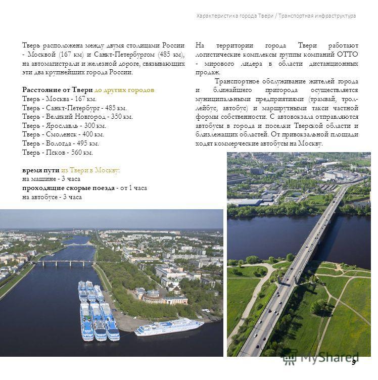 9 Характеристика города Твери / Транспортная инфраструктура Тверь расположена между двумя столицами России - Москвой (167 км) и Санкт-Петербургом (485 км), на автомагистрали и железной дороге, связывающих эти два крупнейших города России. Расстояние
