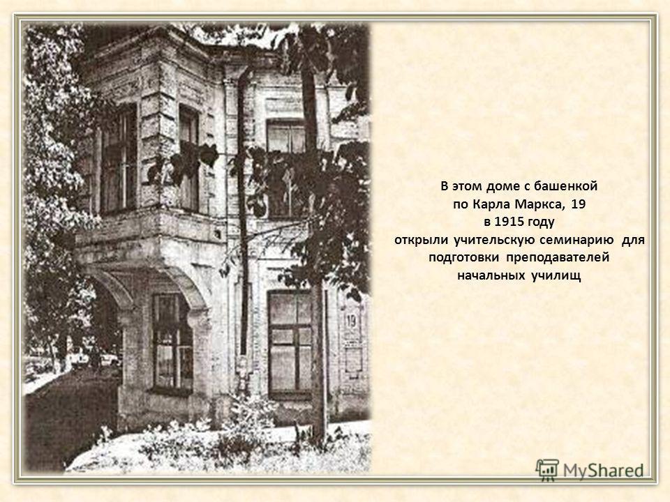 В этом доме с башенкой по Карла Маркса, 19 в 1915 году открыли учительскую семинарию для подготовки преподавателей начальных училищ