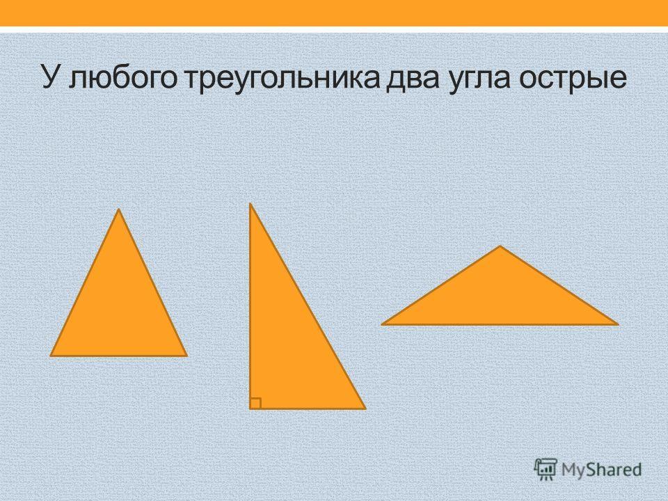 У любого треугольника два угла острые