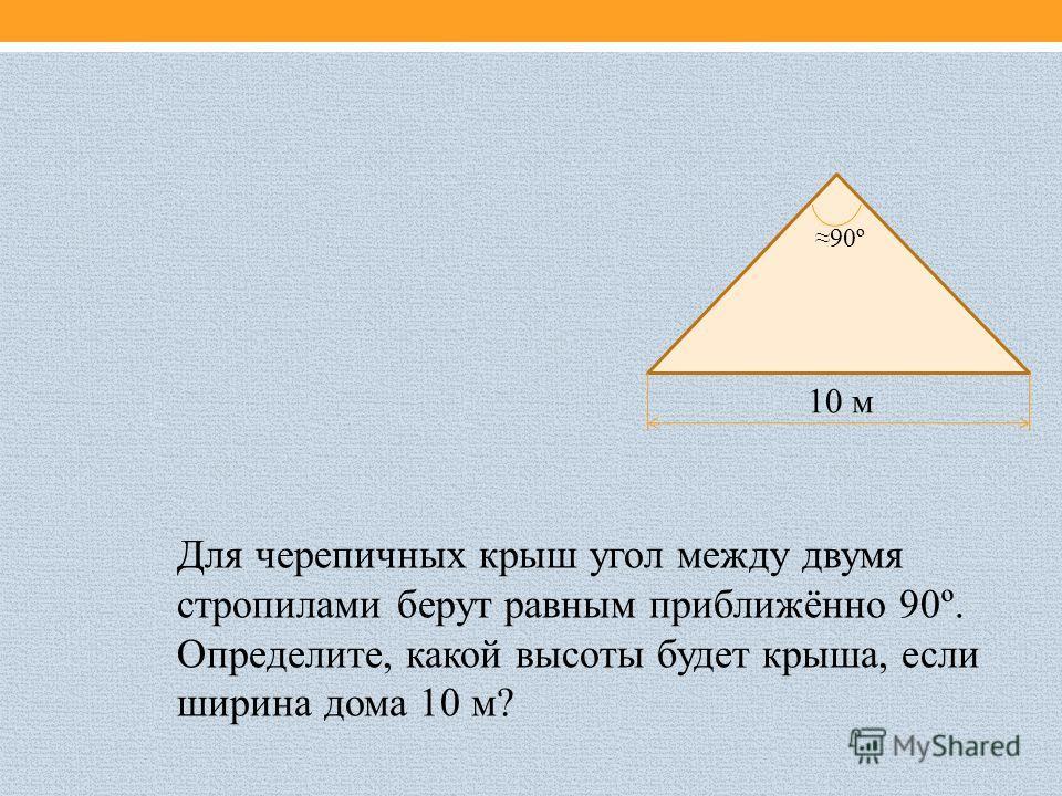 90º 10 м Для черепичных крыш угол между двумя стропилами берут равным приближённо 90º. Определите, какой высоты будет крыша, если ширина дома 10 м?