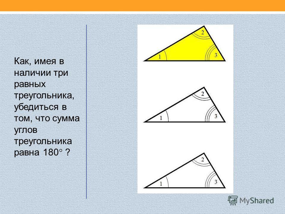 Как, имея в наличии три равных треугольника, убедиться в том, что сумма углов треугольника равна 180° ?